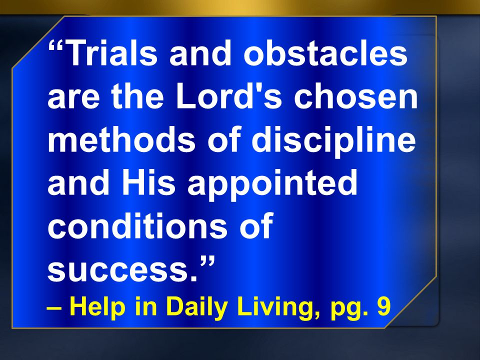 Trials and obstacles are the Lord s chosen methods of discipline and His appointed conditions of success.