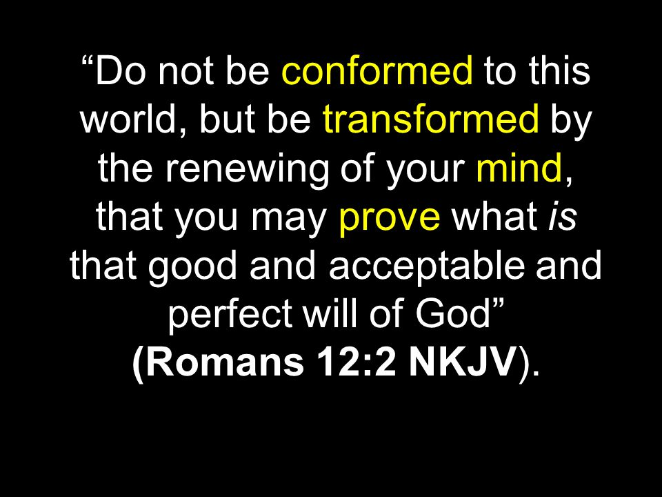 Do not be conformed to this world, but be transformed by the renewing of your mind, that you may prove what is that good and acceptable and perfect will of God (Romans 12:2 NKJV).