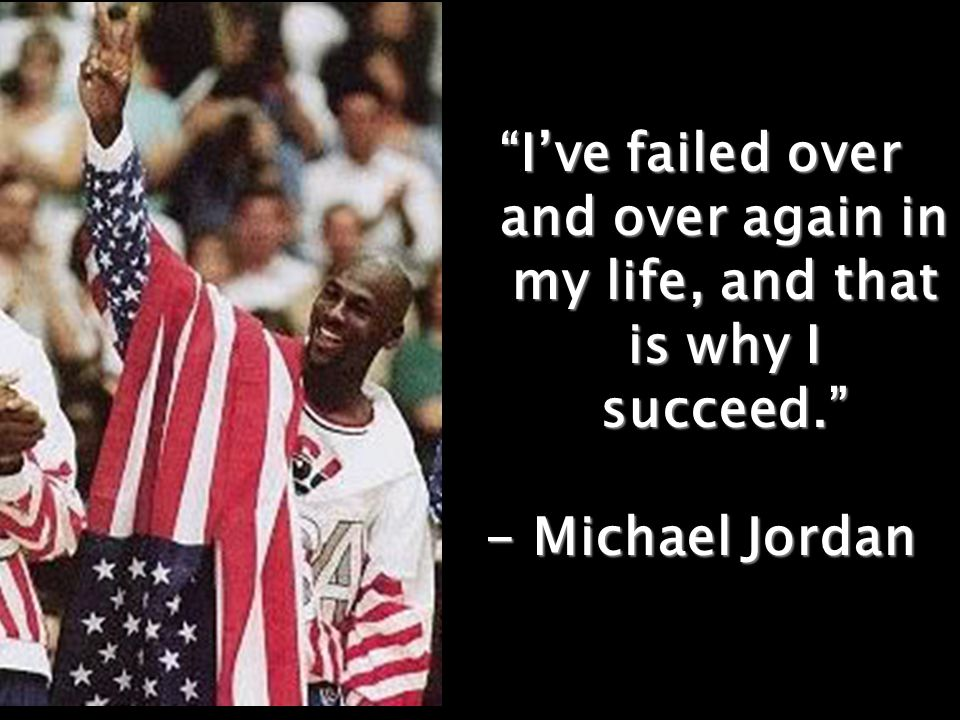 I've failed over and over again in my life, and that is why I succeed