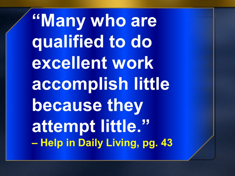 Many who are qualified to do excellent work accomplish little because they attempt little.