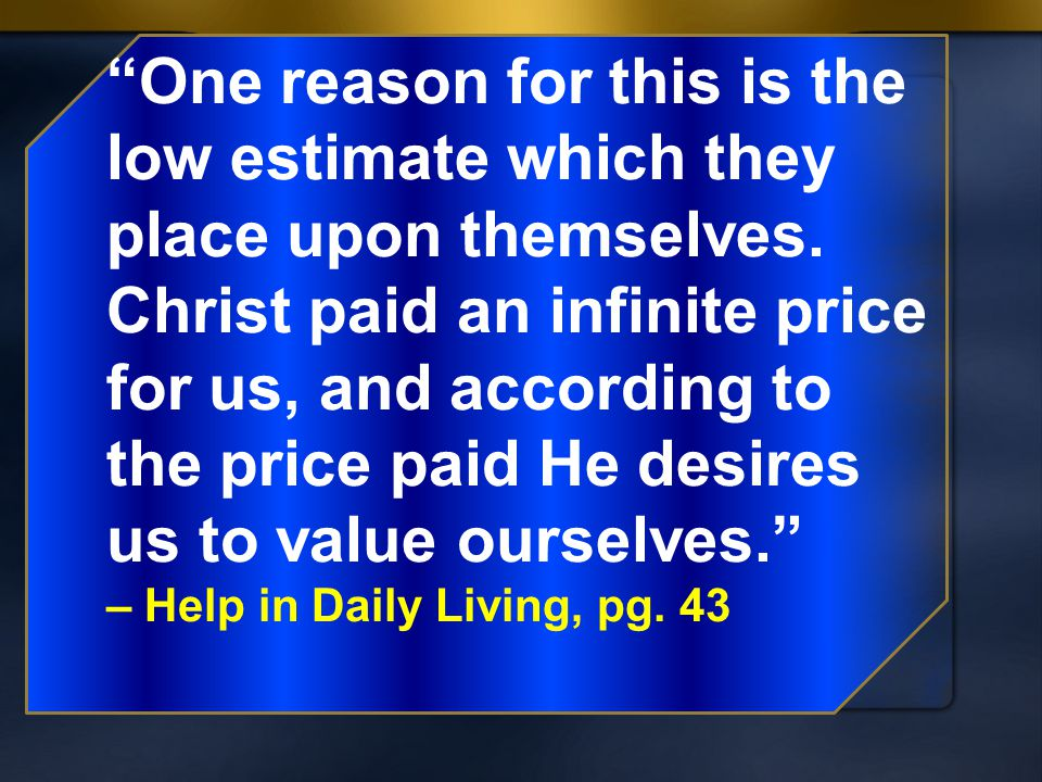 One reason for this is the low estimate which they place upon themselves. Christ paid an infinite price for us, and according to the price paid He desires us to value ourselves.