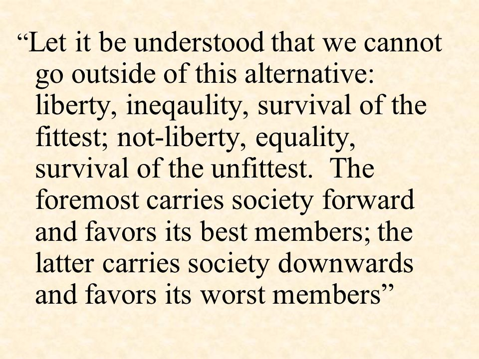 Let it be understood that we cannot go outside of this alternative: liberty, ineqaulity, survival of the fittest; not-liberty, equality, survival of the unfittest.