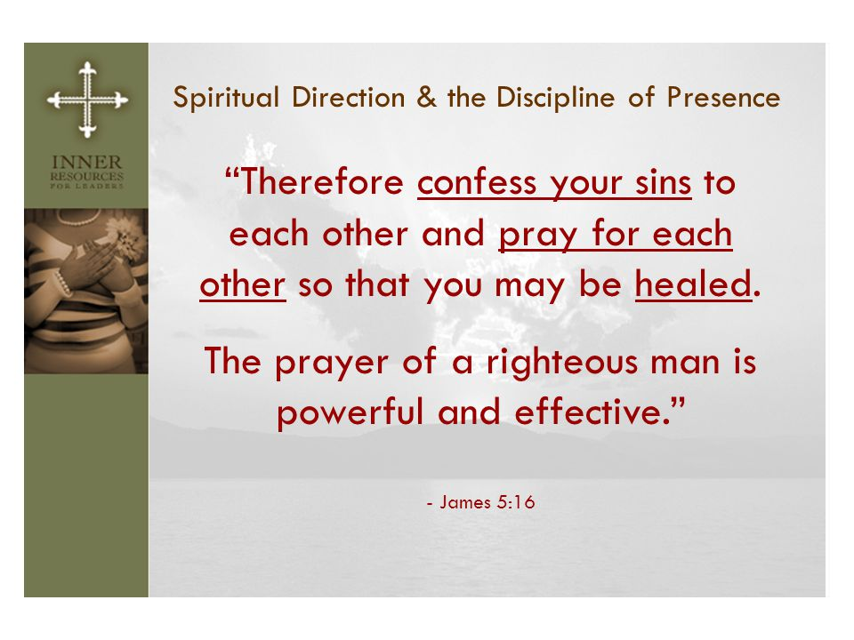 The prayer of a righteous man is powerful and effective.
