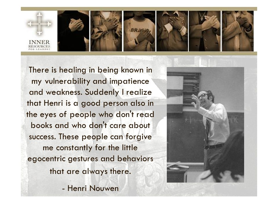 There is healing in being known in my vulnerability and impatience and weakness. Suddenly I realize that Henri is a good person also in the eyes of people who don t read books and who don t care about success. These people can forgive me constantly for the little egocentric gestures and behaviors that are always there.