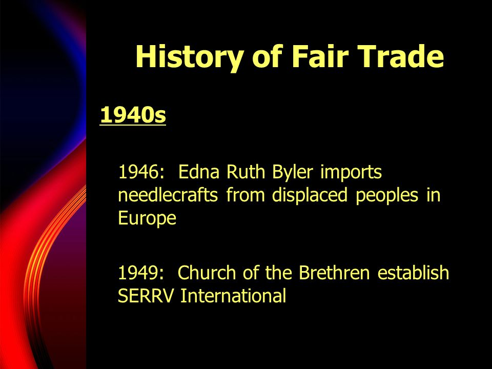 History of Fair Trade 1940s. 1946: Edna Ruth Byler imports needlecrafts from displaced peoples in Europe.