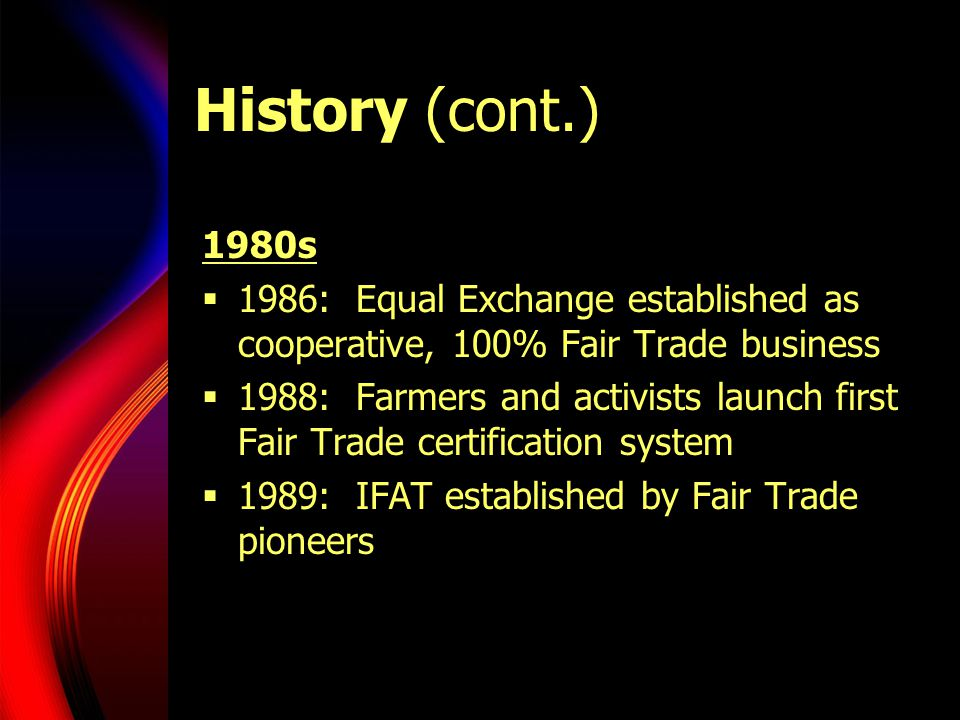 History (cont.) 1980s. 1986: Equal Exchange established as cooperative, 100% Fair Trade business.