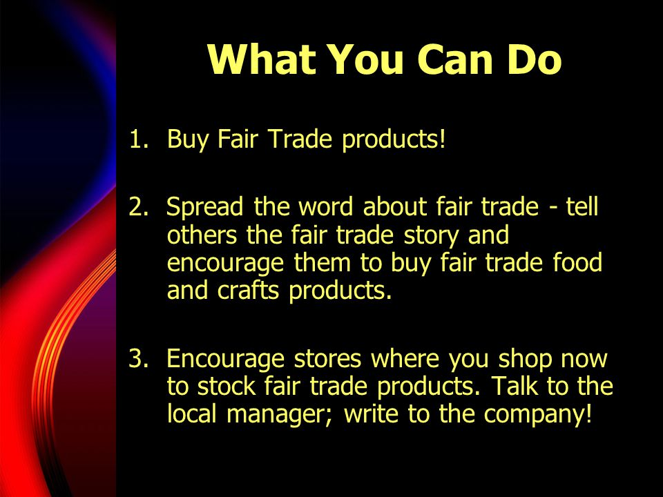 What You Can Do Buy Fair Trade products!