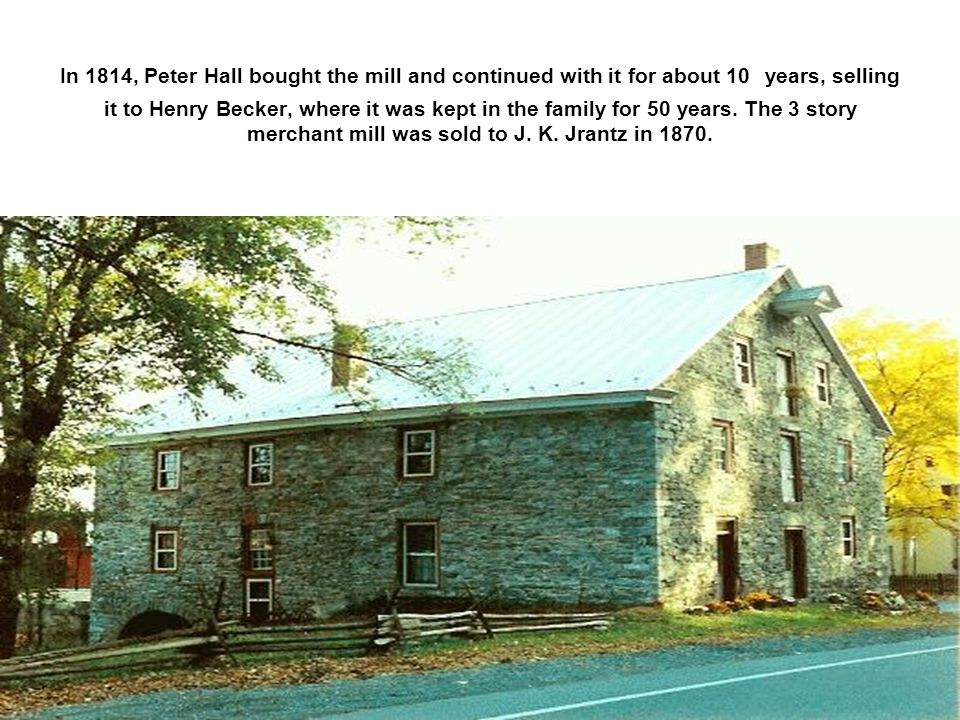 In 1814, Peter Hall bought the mill and continued with it for about 10 years, selling it to Henry Becker, where it was kept in the family for 50 years.