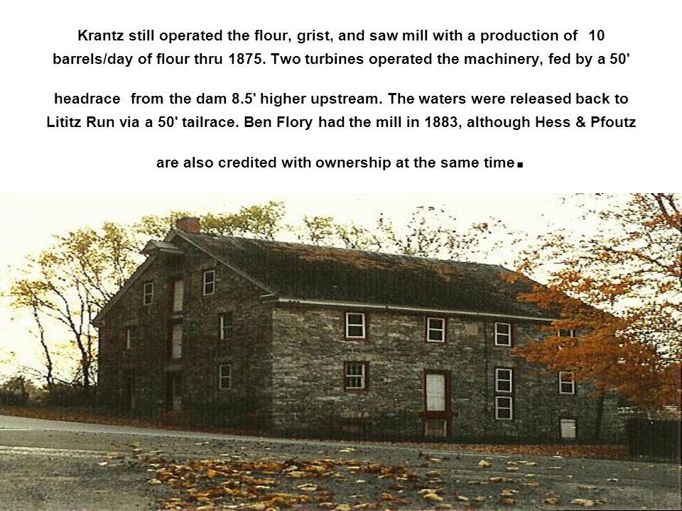Krantz still operated the flour, grist, and saw mill with a production of 10 barrels/day of flour thru 1875.