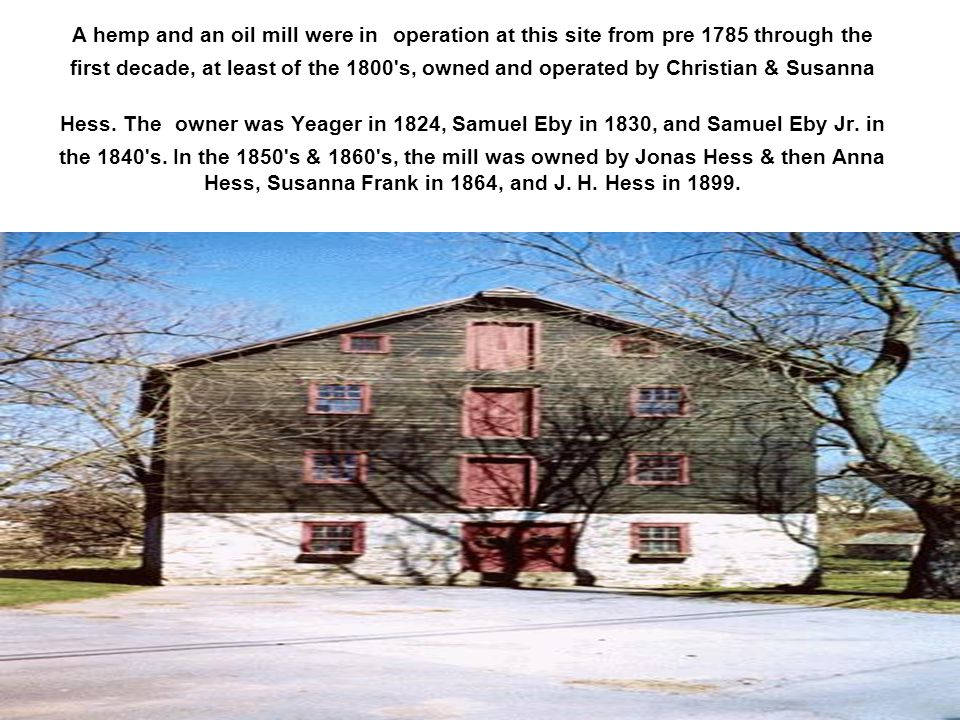 A hemp and an oil mill were in operation at this site from pre 1785 through the first decade, at least of the 1800 s, owned and operated by Christian & Susanna Hess.