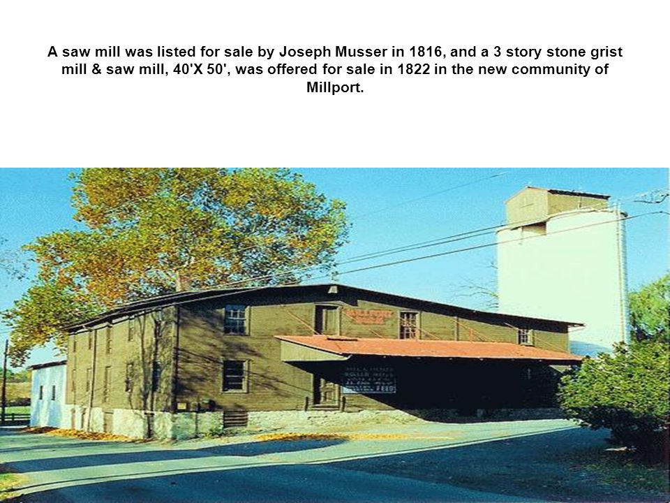 A saw mill was listed for sale by Joseph Musser in 1816, and a 3 story stone grist mill & saw mill, 40 X 50 , was offered for sale in 1822 in the new community of Millport.