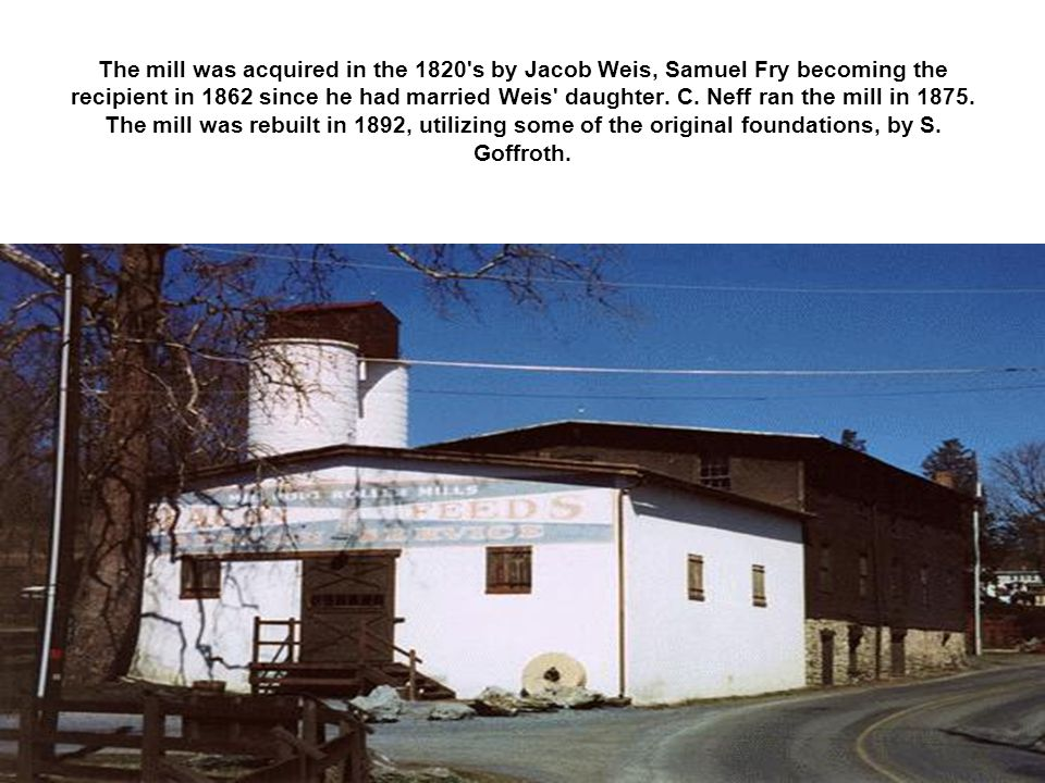 The mill was acquired in the 1820 s by Jacob Weis, Samuel Fry becoming the recipient in 1862 since he had married Weis daughter.