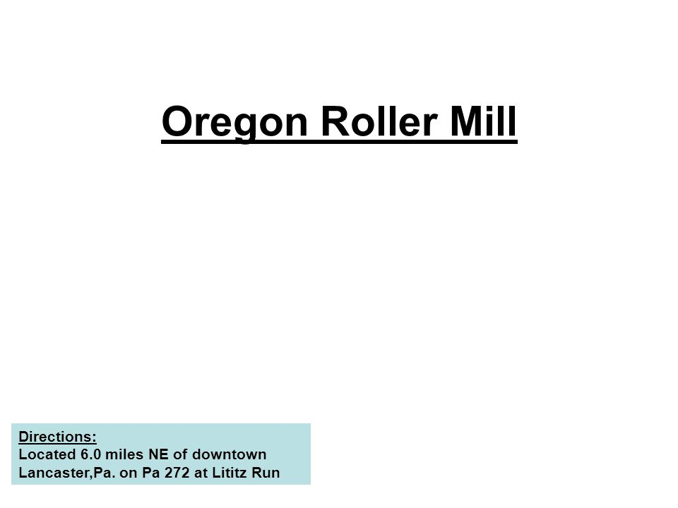 Oregon Roller Mill Directions: Located 6.0 miles NE of downtown Lancaster,Pa.