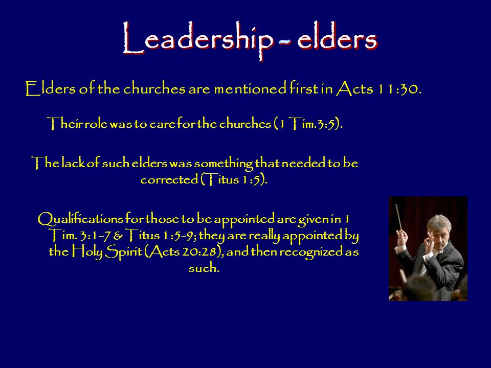 Leadership - elders Elders of the churches are mentioned first in Acts 11:30. Their role was to care for the churches (1 Tim.3:5).