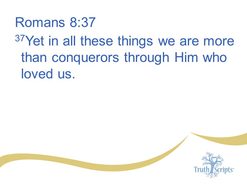 Romans 8:37 37Yet in all these things we are more than conquerors through Him who loved us.