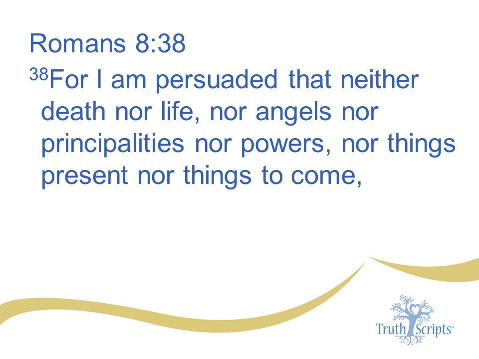 Romans 8:38 38For I am persuaded that neither death nor life, nor angels nor principalities nor powers, nor things present nor things to come,