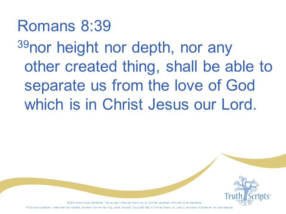 Romans 8:39 39nor height nor depth, nor any other created thing, shall be able to separate us from the love of God which is in Christ Jesus our Lord.
