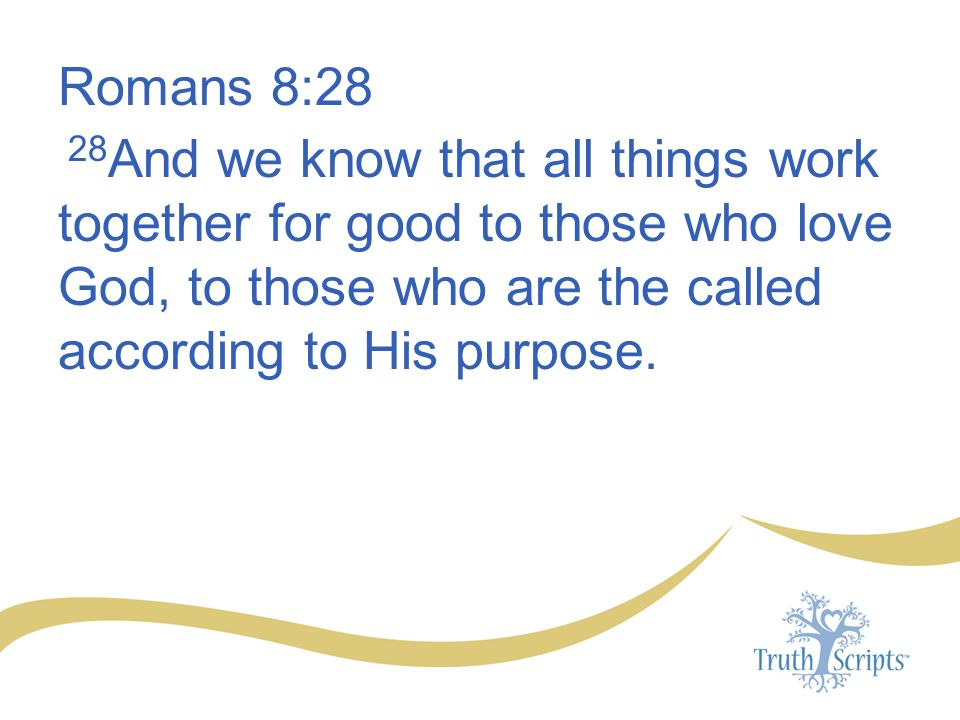 Romans 8:28 28And we know that all things work together for good to those who love God, to those who are the called according to His purpose.