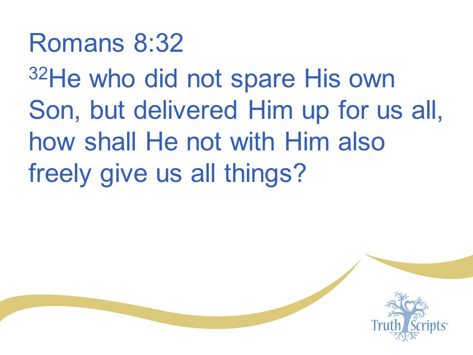 Romans 8:32 32He who did not spare His own Son, but delivered Him up for us all, how shall He not with Him also freely give us all things