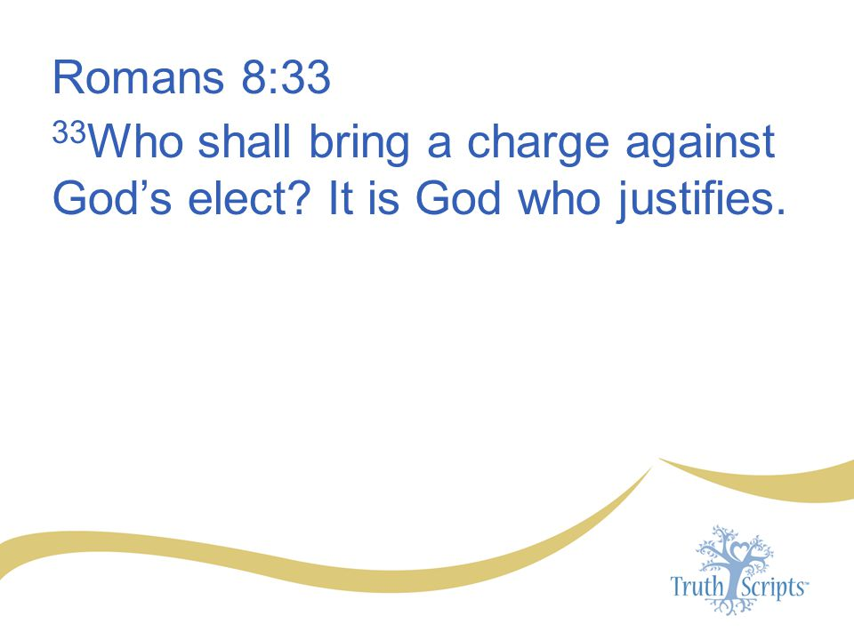 Romans 8:33 33Who shall bring a charge against God's elect It is God who justifies.