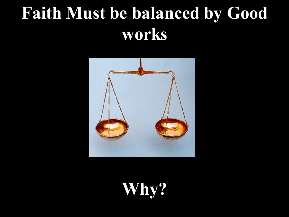 Faith Must be balanced by Good works