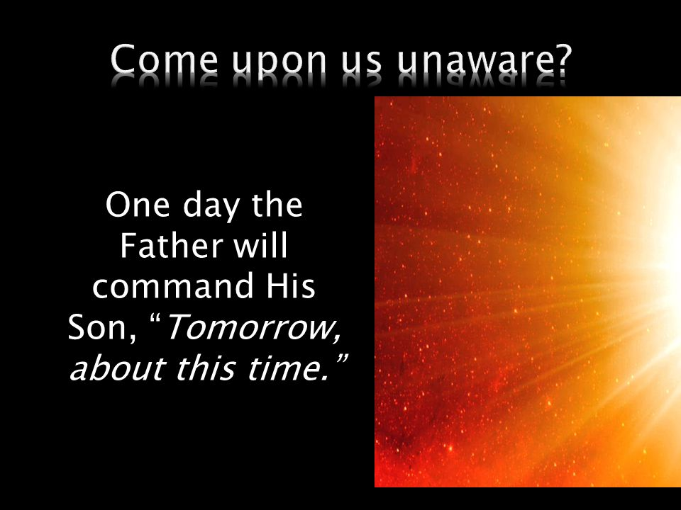 One day the Father will command His Son, Tomorrow, about this time.