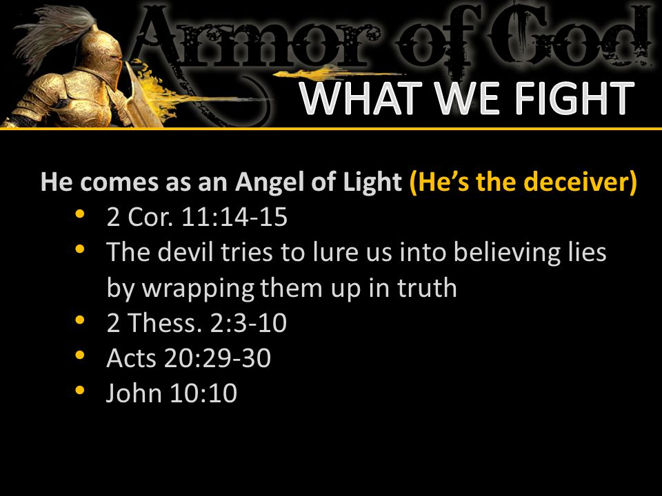 WHAT WE FIGHT He comes as an Angel of Light (He's the deceiver)