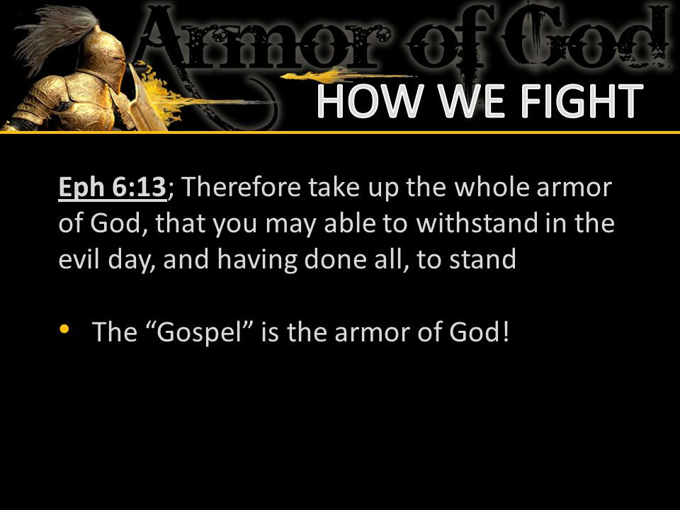 HOW WE FIGHT Eph 6:13; Therefore take up the whole armor of God, that you may able to withstand in the evil day, and having done all, to stand.