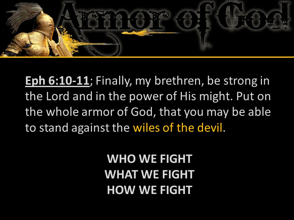 Eph 6:10-11; Finally, my brethren, be strong in the Lord and in the power of His might. Put on the whole armor of God, that you may be able to stand against the wiles of the devil.