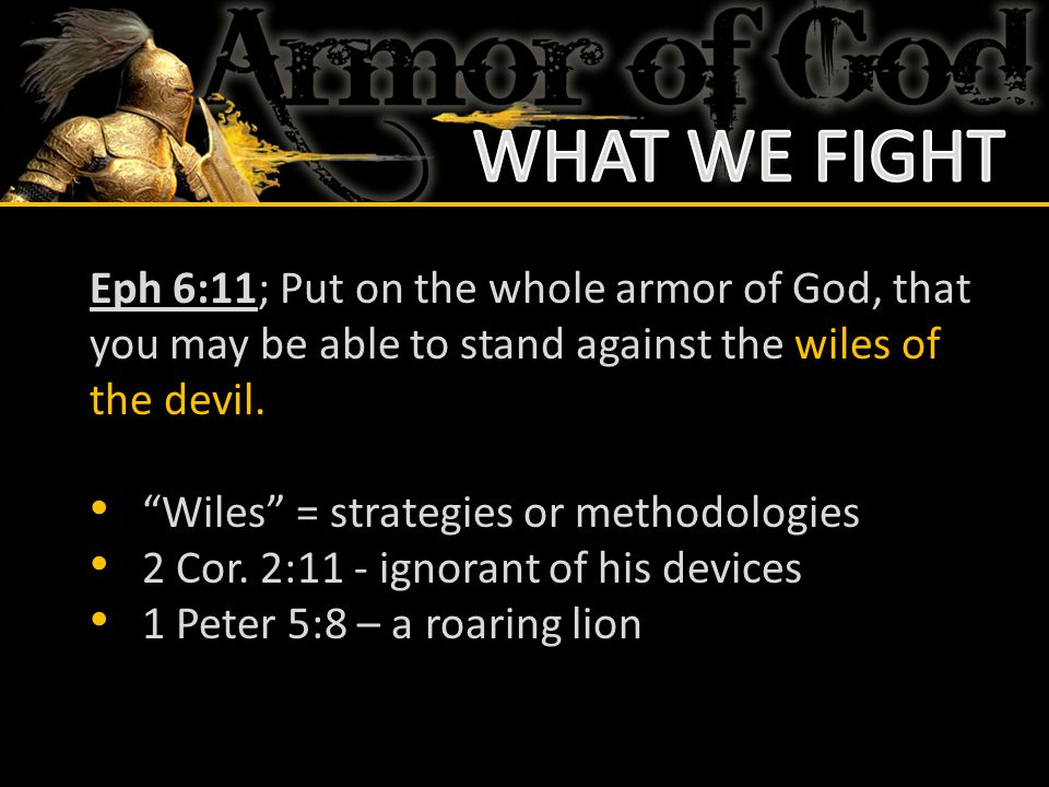 WHAT WE FIGHT Eph 6:11; Put on the whole armor of God, that you may be able to stand against the wiles of the devil.