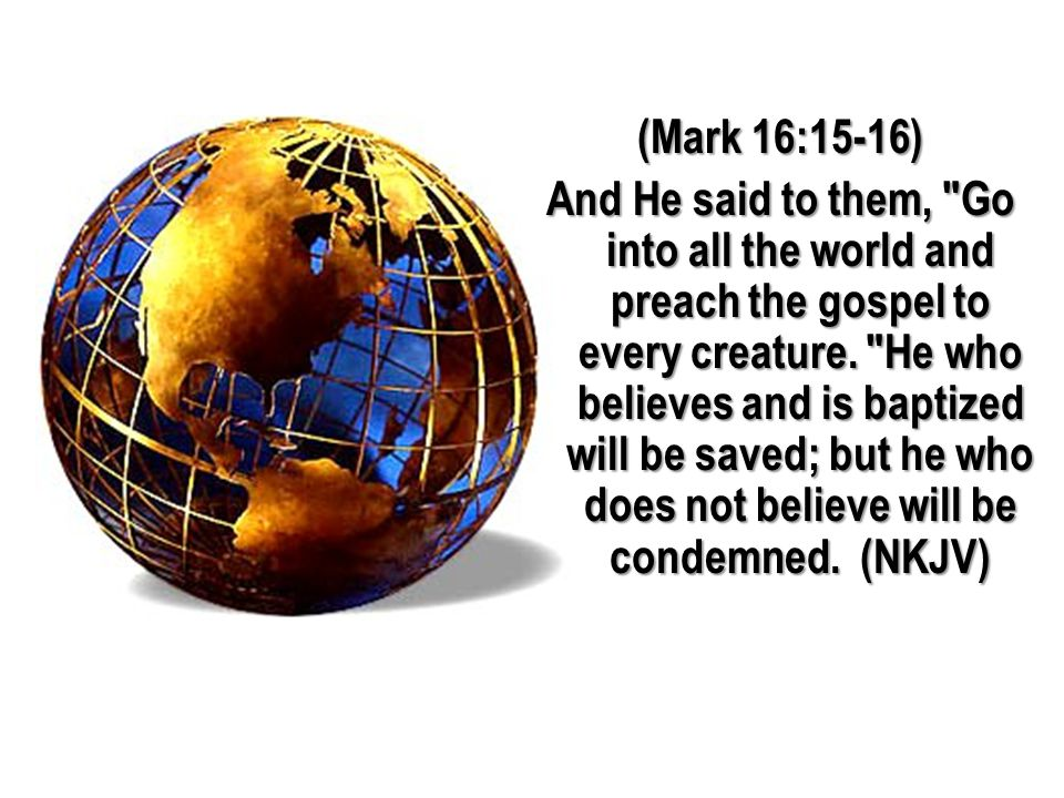 (Mark 16:15-16) And He said to them, Go into all the world and preach the gospel to every creature.