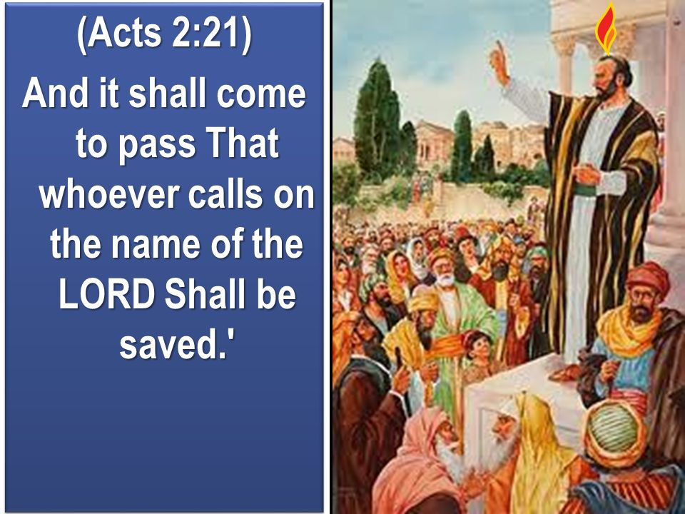 (Acts 2:21) And it shall come to pass That whoever calls on the name of the LORD Shall be saved.