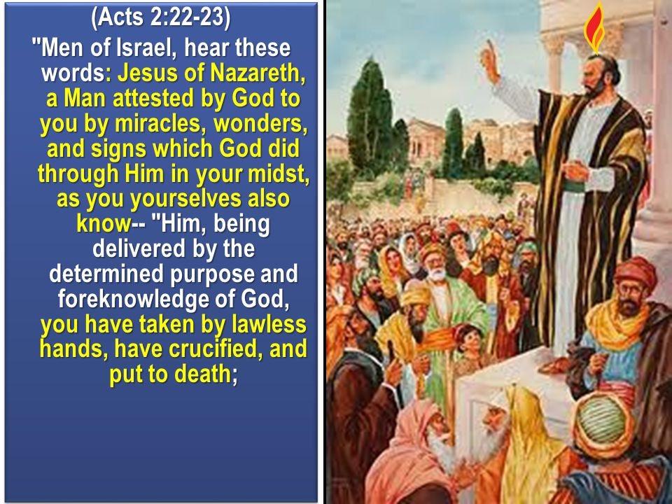 (Acts 2:22-23) Men of Israel, hear these words: Jesus of Nazareth, a Man attested by God to you by miracles, wonders, and signs which God did through Him in your midst, as you yourselves also know-- Him, being delivered by the determined purpose and foreknowledge of God, you have taken by lawless hands, have crucified, and put to death;