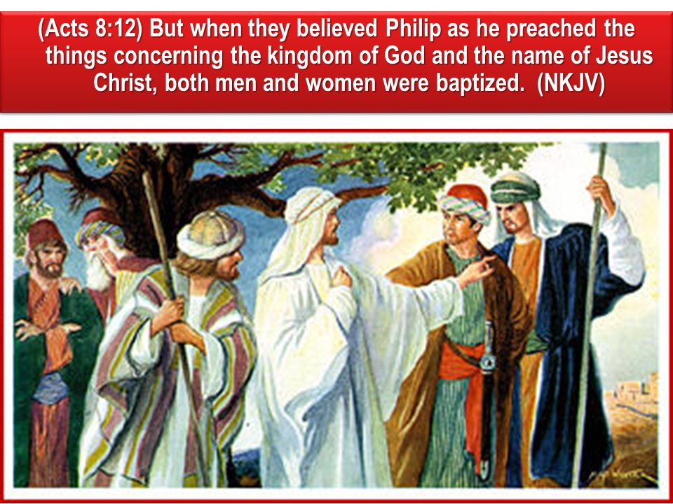 (Acts 8:12) But when they believed Philip as he preached the things concerning the kingdom of God and the name of Jesus Christ, both men and women were baptized.
