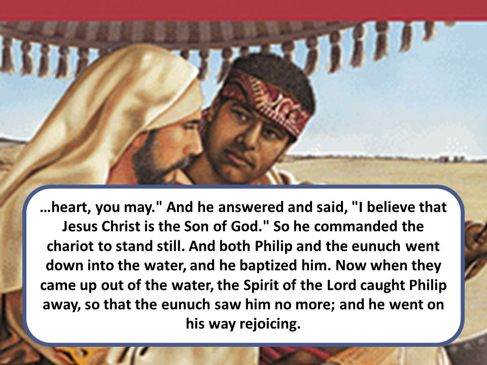 …heart, you may. And he answered and said, I believe that Jesus Christ is the Son of God. So he commanded the chariot to stand still.