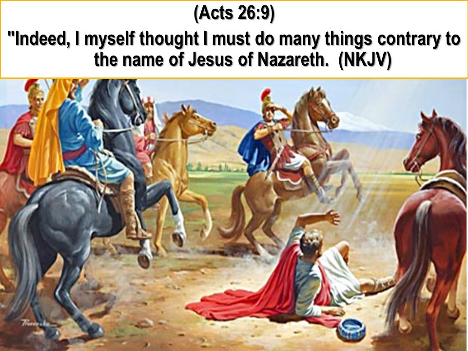 (Acts 26:9) Indeed, I myself thought I must do many things contrary to the name of Jesus of Nazareth.