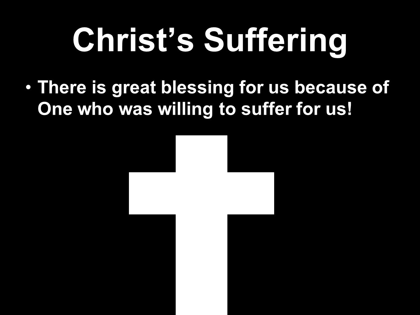 Christ's Suffering There is great blessing for us because of One who was willing to suffer for us!