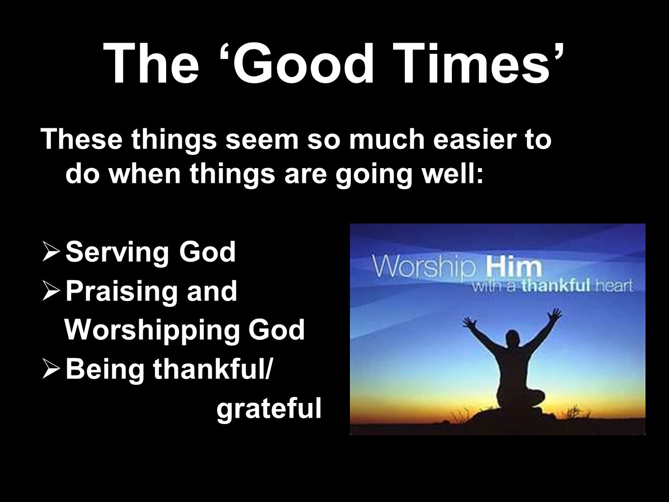 The 'Good Times' These things seem so much easier to do when things are going well: Serving God. Praising and.