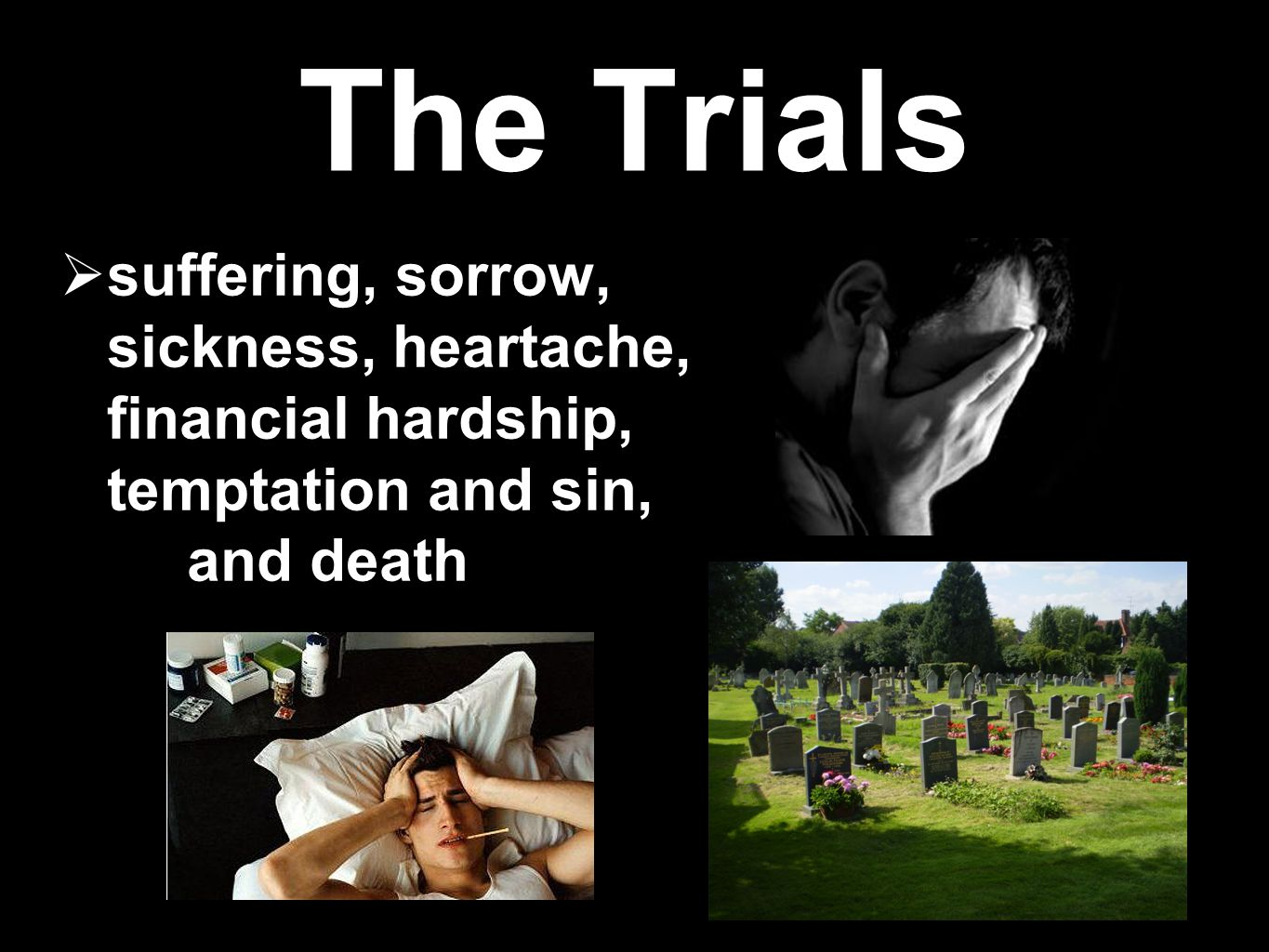 The Trials suffering, sorrow, sickness, heartache, financial hardship, temptation and sin, and death.