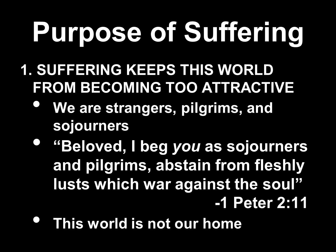Purpose of Suffering 1. SUFFERING KEEPS THIS WORLD FROM BECOMING TOO ATTRACTIVE. We are strangers, pilgrims, and sojourners.