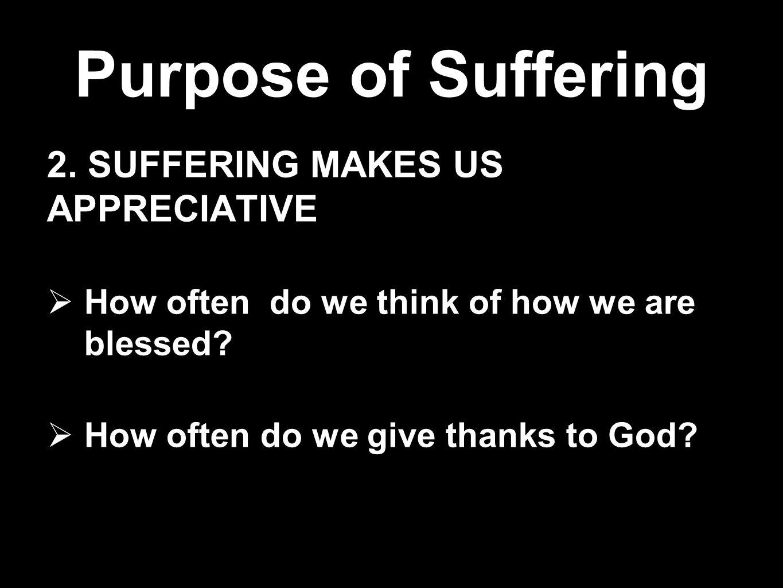Purpose of Suffering 2. SUFFERING MAKES US APPRECIATIVE