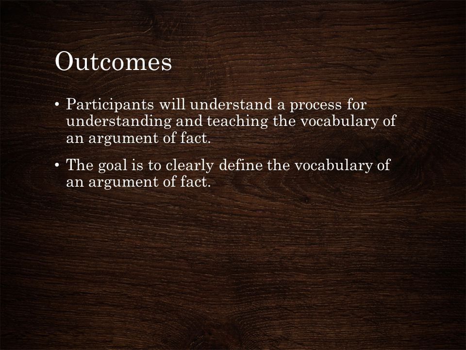 Outcomes Participants will understand a process for understanding and teaching the vocabulary of an argument of fact.