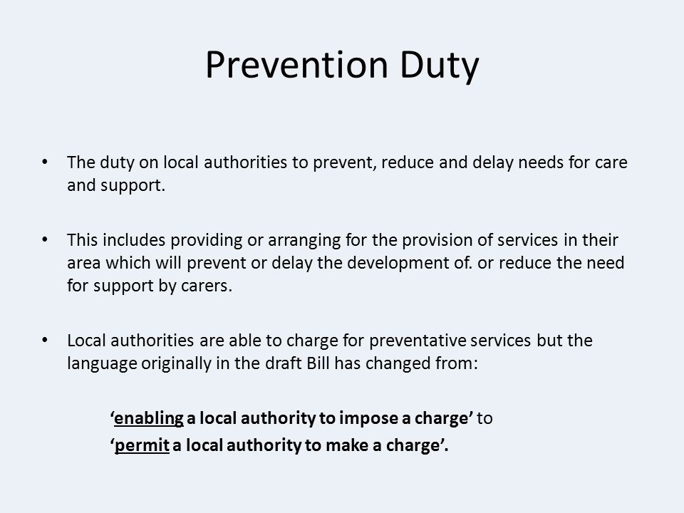 Prevention Duty The duty on local authorities to prevent, reduce and delay needs for care and support.
