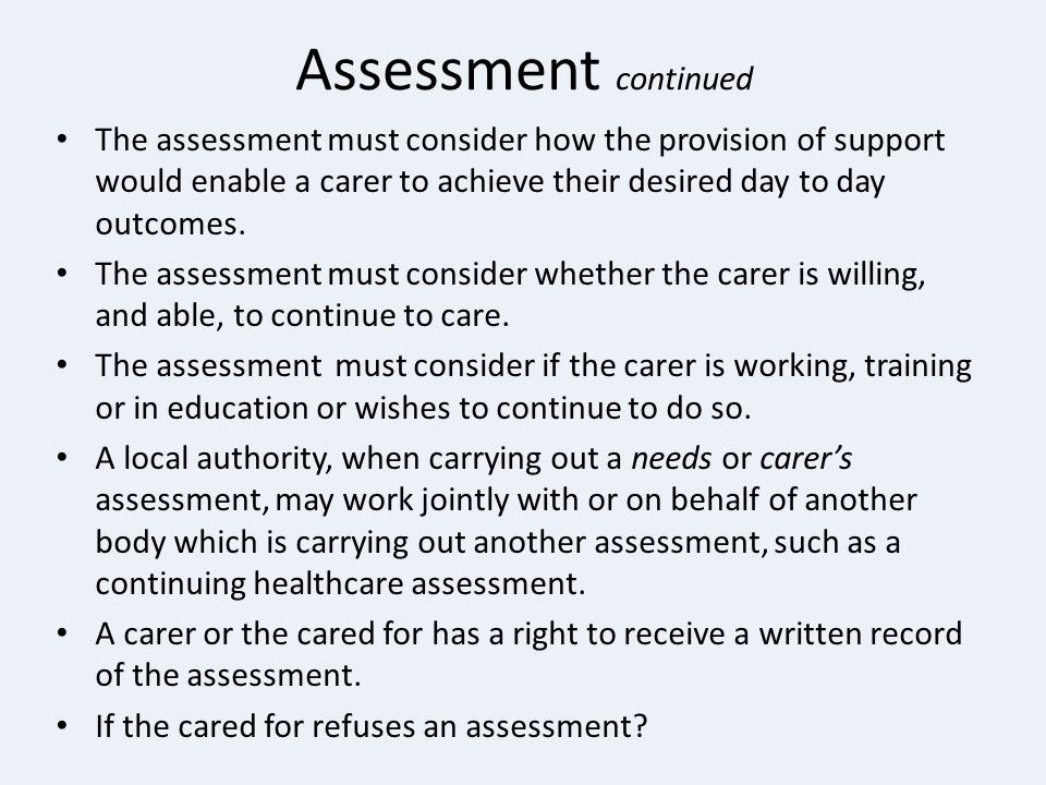 Assessment continued The assessment must consider how the provision of support would enable a carer to achieve their desired day to day outcomes.