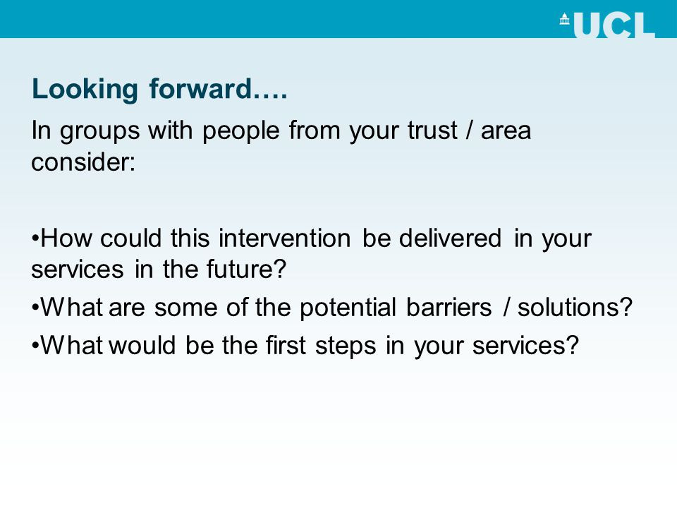 Looking forward…. In groups with people from your trust / area consider: How could this intervention be delivered in your services in the future