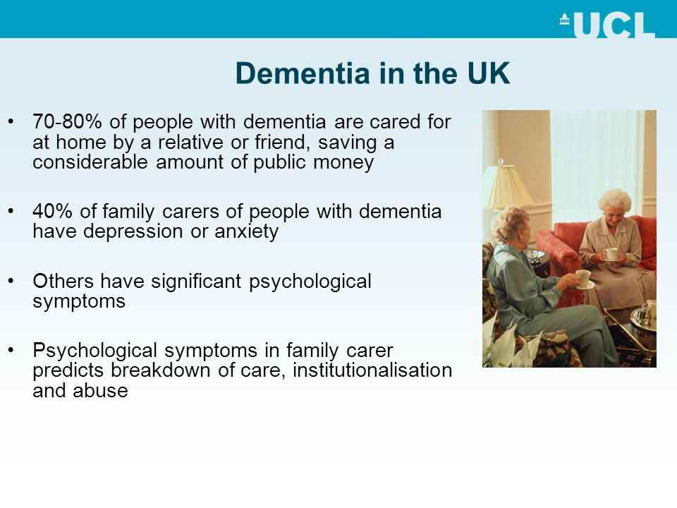 Dementia in the UK 70-80% of people with dementia are cared for at home by a relative or friend, saving a considerable amount of public money.