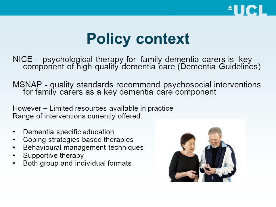 Policy context NICE - psychological therapy for family dementia carers is key component of high quality dementia care (Dementia Guidelines)
