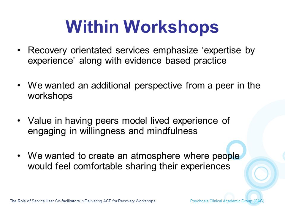 Within Workshops Recovery orientated services emphasize 'expertise by experience' along with evidence based practice.