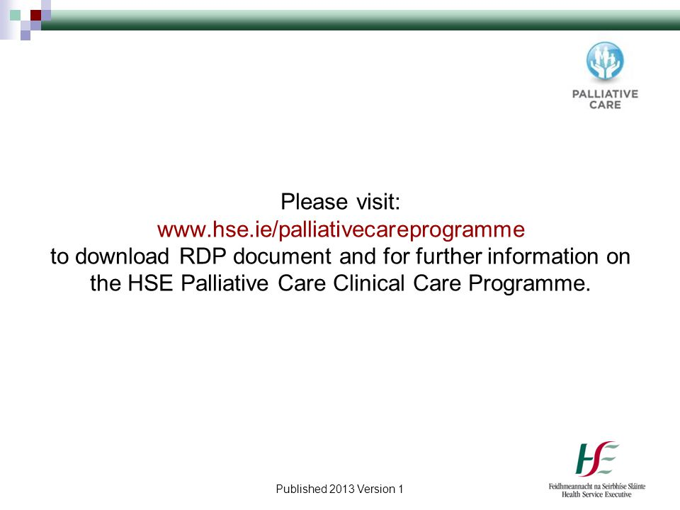 Please visit: www.hse.ie/palliativecareprogramme to download RDP document and for further information on the HSE Palliative Care Clinical Care Programme.