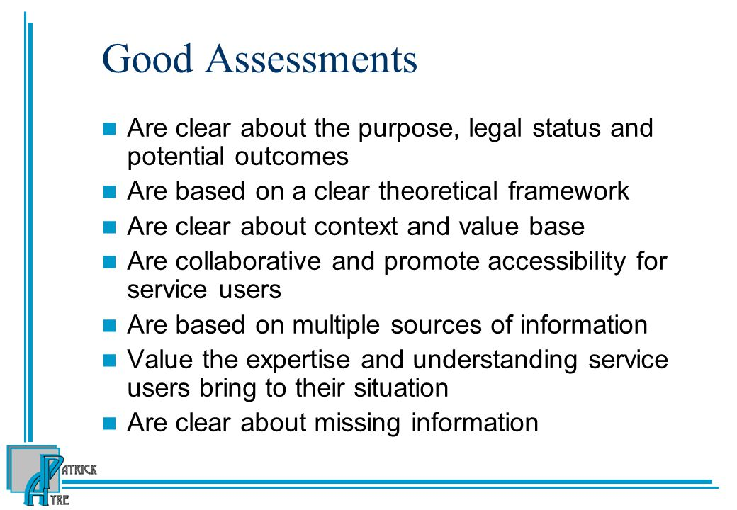 Good Assessments Are clear about the purpose, legal status and potential outcomes. Are based on a clear theoretical framework.